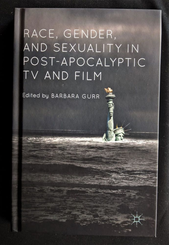 Race, Gender, and Sexuality in Post-Apocalyptic TV and Film. Barbara Gurr.