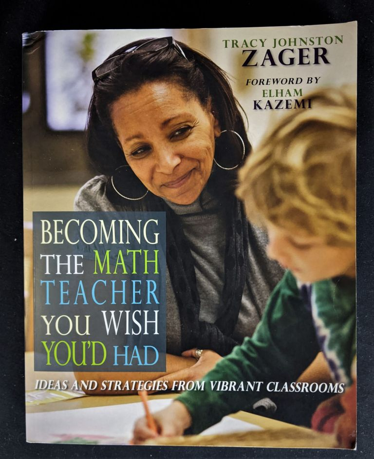 Becoming the Math Teacher You Wish You'd Had: Ideas and Strategies from Vibrant Classrooms. Tracy Zager.