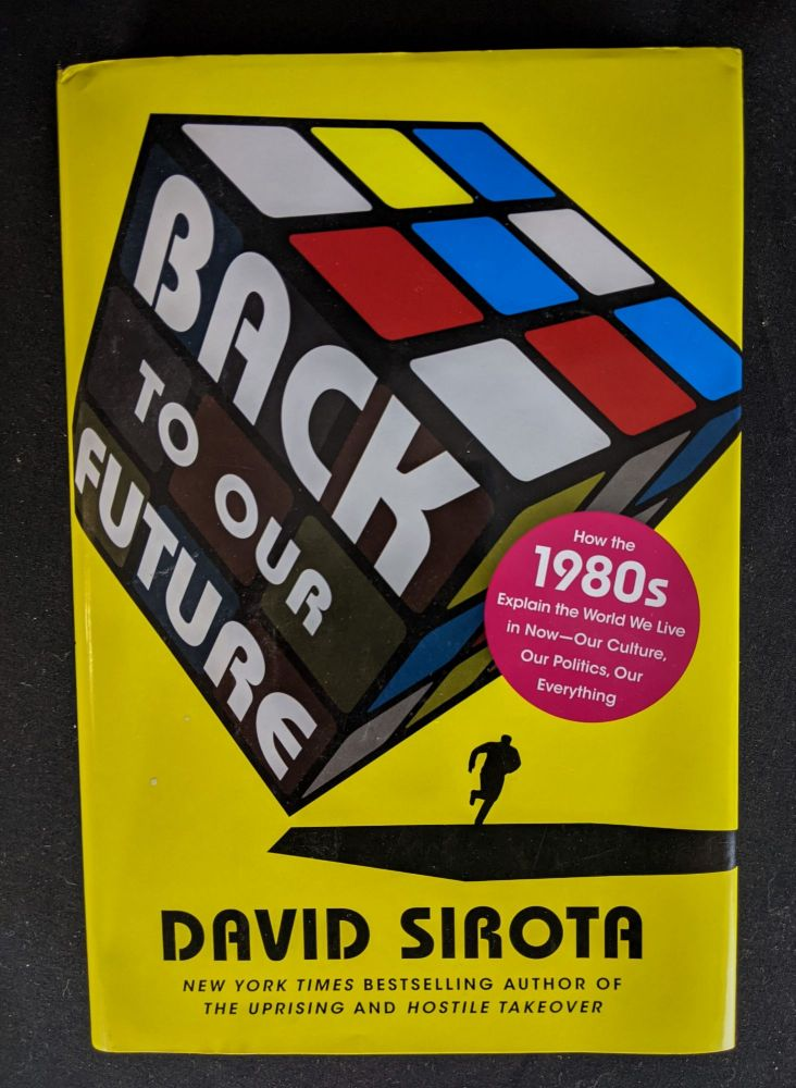 Back to Our Future: How the 1980s Explain the World We Live in Now--Our Culture, Our Politics, Our Everything. David Sirota.