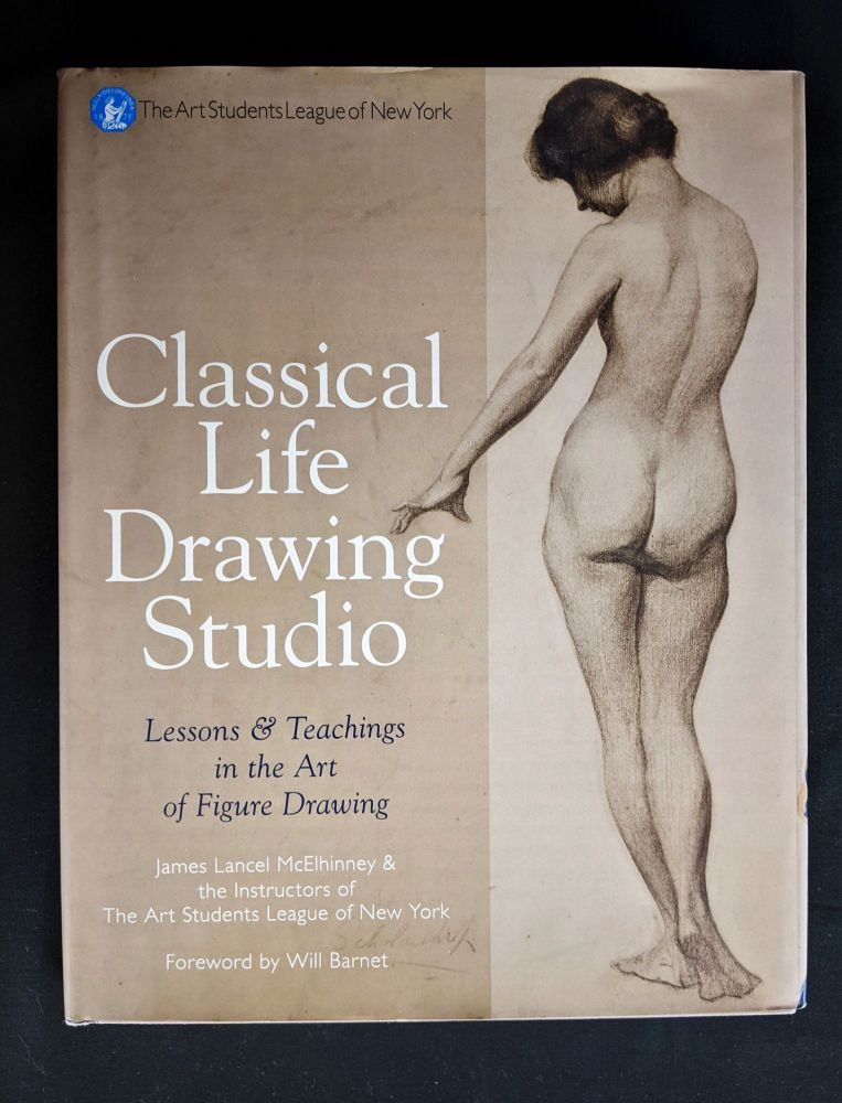 Classical Life Drawing Studio: Lessons & Teachings in the Art of Figure Drawing (The Art Students League of New York). James Lancel McElhinney, Instructors Of The Arts Students League Of New York.