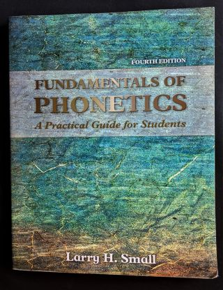 Fundamentals of Phonetics: A Practical Guide for Students (4th Edition). Larry H. Small