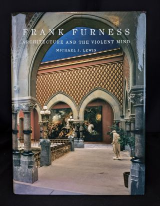 Frank Furness: Architecture and the Violent Mind. Michael J. Lewis