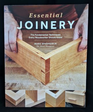 Essential Joinery: The Fundamental Techniques Every Woodworker Should Know. Marc Spagnuolo