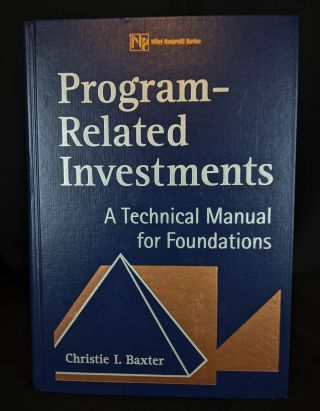 Program-Related Investments: A Technical Manual for Foundations. Christie I. Baxter