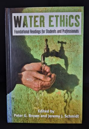 Water Ethics: Foundational Readings for Students and Professionals. Dr. Peter G. Brown, Mr....